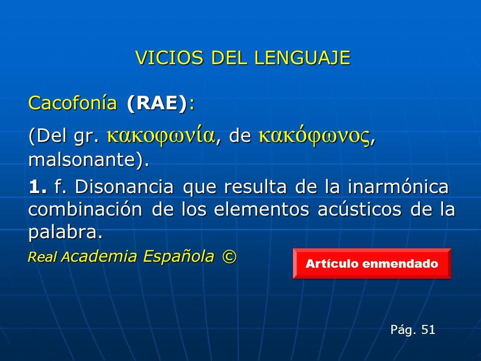 VICIOS DEL LENGUAJE Cacofonía (RAE): (Del gr. κακοφων α, de κακ φωνος, malsonante). 1. f. Disonancia que resulta de la inarmónica combinación de los e