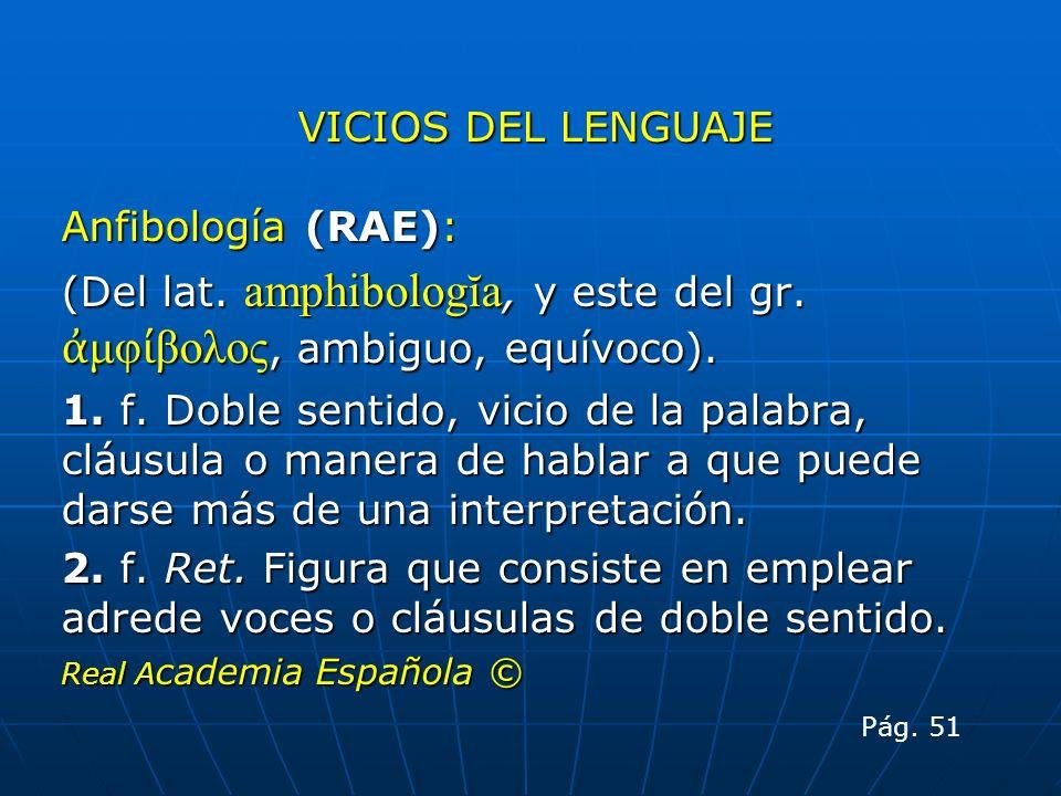 VICIOS DEL LENGUAJE Anfibología (RAE): (Del lat. amphibologĭa, y este del gr. μφ βολος, ambiguo, equívoco). 1. f. Doble sentido, vicio de la palabra,