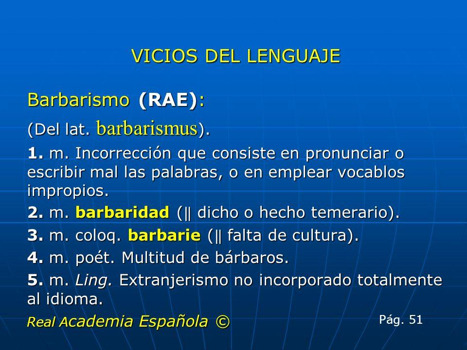 VICIOS DEL LENGUAJE Barbarismo (RAE): (Del lat. barbarismus ). 1. m. Incorrección que consiste en pronunciar o escribir mal las palabras, o en emplear