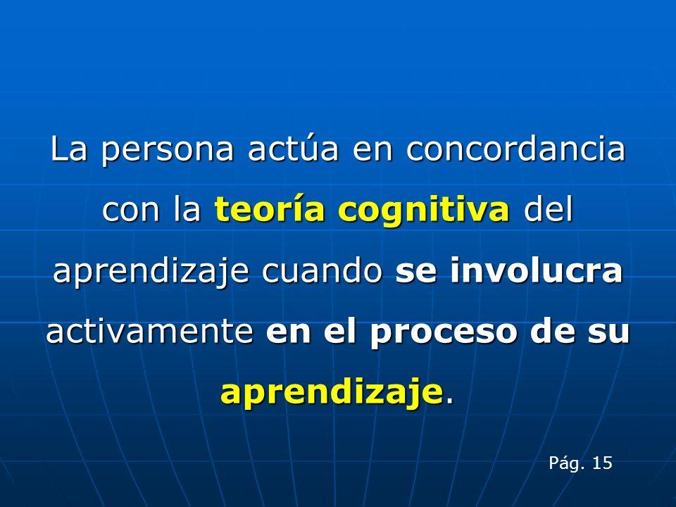 La persona actúa en concordancia con la teoría cognitiva del aprendizaje cuando se involucra activamente en el proceso de su aprendizaje. Pág. 15