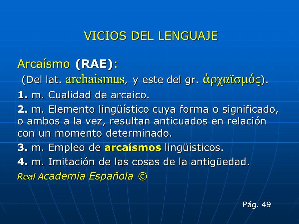 VICIOS DEL LENGUAJE Arcaísmo (RAE): (Del lat. archaismus, y este del gr. ρχαϊσμ ς ). (Del lat. archaismus, y este del gr. ρχαϊσμ ς ). 1. m. Cualidad d