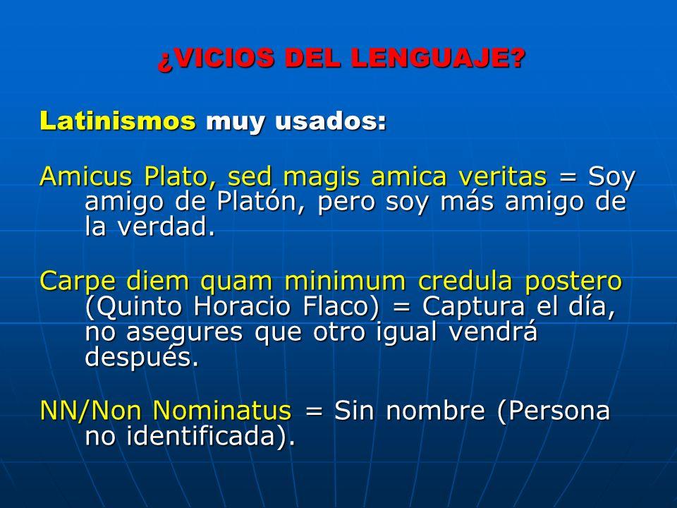 ¿VICIOS DEL LENGUAJE? Latinismos muy usados: Amicus Plato, sed magis amica veritas = Soy amigo de Platón, pero soy más amigo de la verdad. Carpe diem