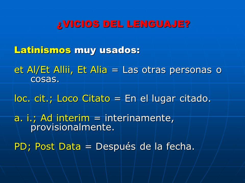 ¿VICIOS DEL LENGUAJE? Latinismos muy usados: et Al/Et Allii, Et Alia = Las otras personas o cosas. loc. cit.; Loco Citato = En el lugar citado. a. i.;