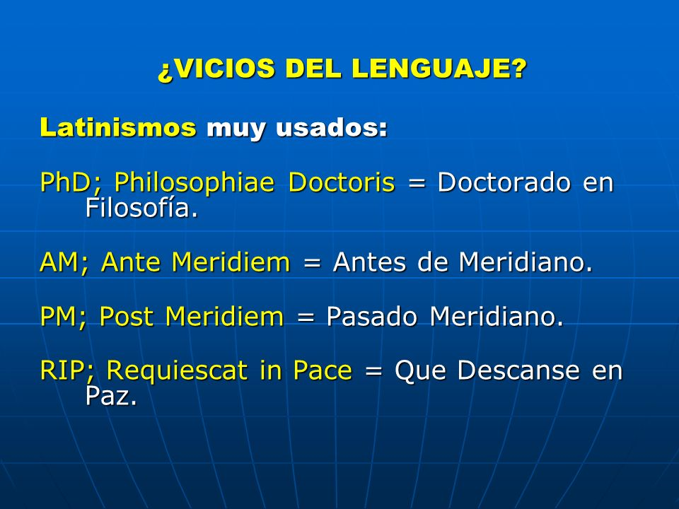 ¿VICIOS DEL LENGUAJE? Latinismos muy usados: PhD; Philosophiae Doctoris = Doctorado en Filosofía. AM; Ante Meridiem = Antes de Meridiano. PM; Post Mer