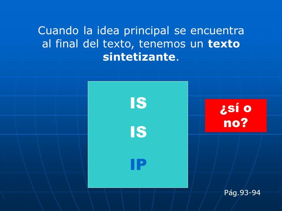 Cuando la idea principal se encuentra al final del texto, tenemos un texto sintetizante. IP IS Pág.93-94 ¿sí o no?