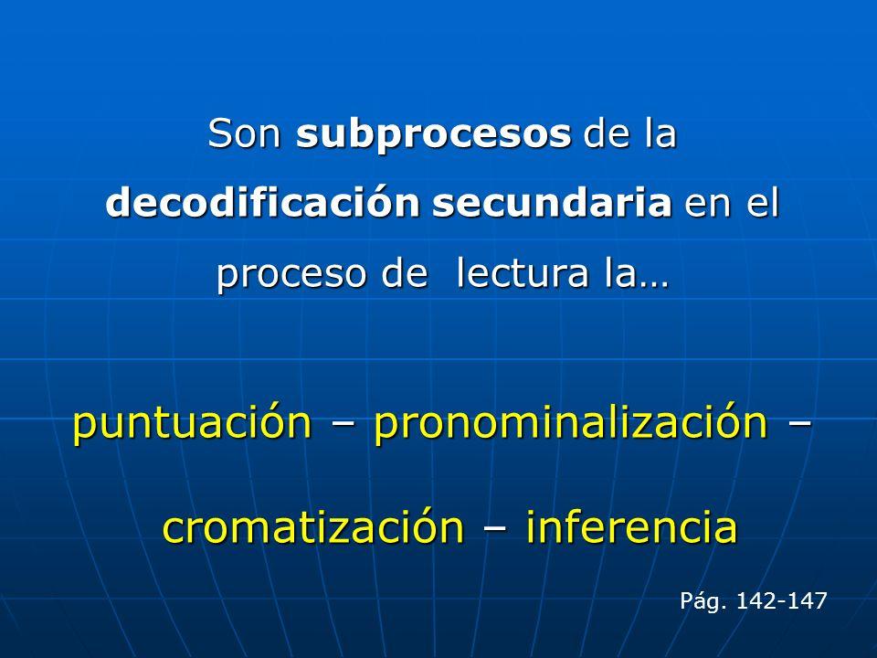 Son subprocesos de la decodificación secundaria en el proceso de lectura la… puntuación – pronominalización – cromatización – inferencia cromatización