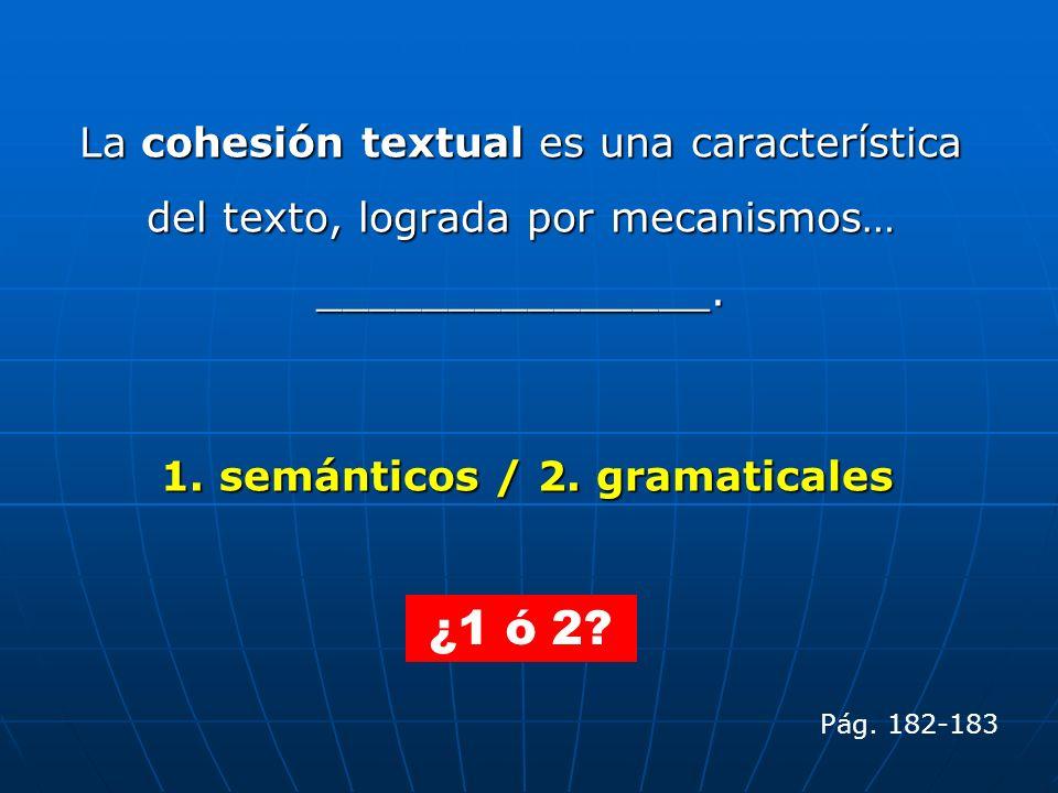 La cohesión textual es una característica del texto, lograda por mecanismos… _______________. 1. semánticos / 2. gramaticales ¿1 ó 2? Pág. 182-183