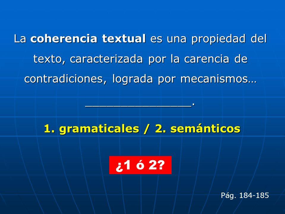 La coherencia textual es una propiedad del texto, caracterizada por la carencia de contradiciones, lograda por mecanismos… _______________. 1. gramati
