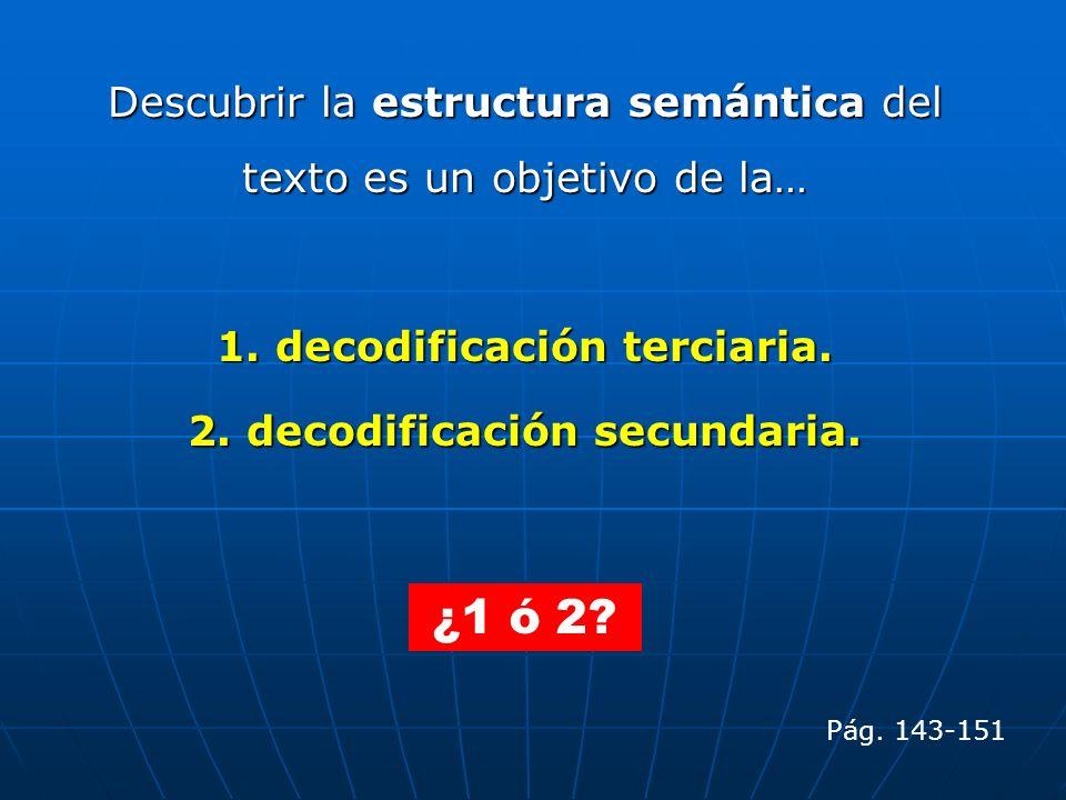 Descubrir la estructura semántica del texto es un objetivo de la… 1. decodificación terciaria. 2. decodificación secundaria. Pág. 143-151 ¿1 ó 2?