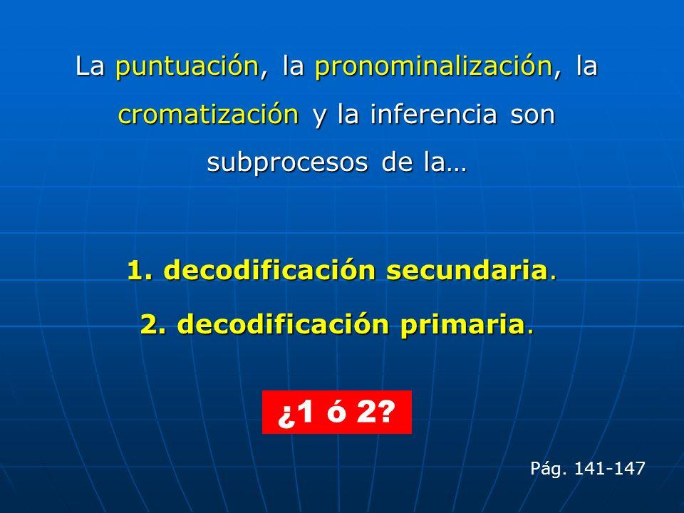 La puntuación, la pronominalización, la cromatización y la inferencia son subprocesos de la… 1. decodificación secundaria. 1. decodificación secundari