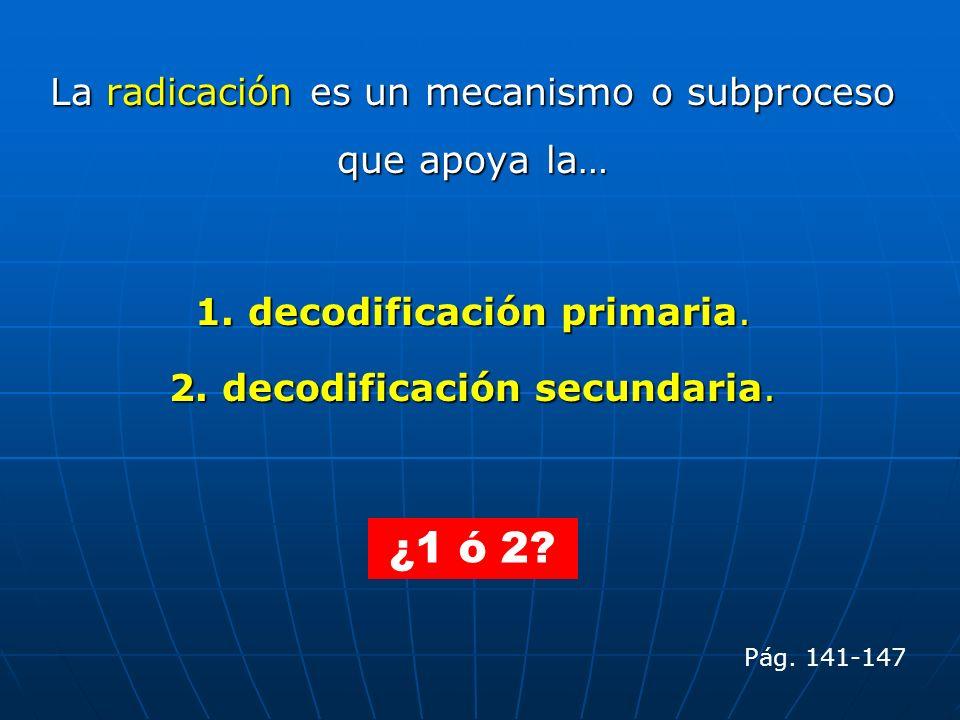 La radicación es un mecanismo o subproceso que apoya la… 1. decodificación primaria. 2. decodificación secundaria. Pág. 141-147 ¿1 ó 2?