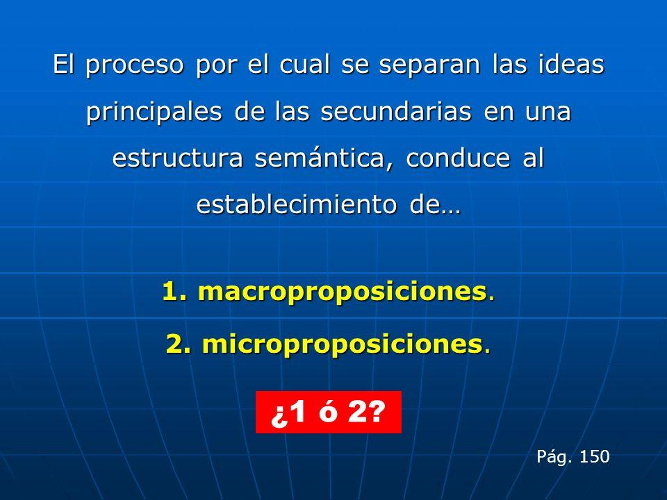 El proceso por el cual se separan las ideas principales de las secundarias en una estructura semántica, conduce al establecimiento de… 1. macroproposi