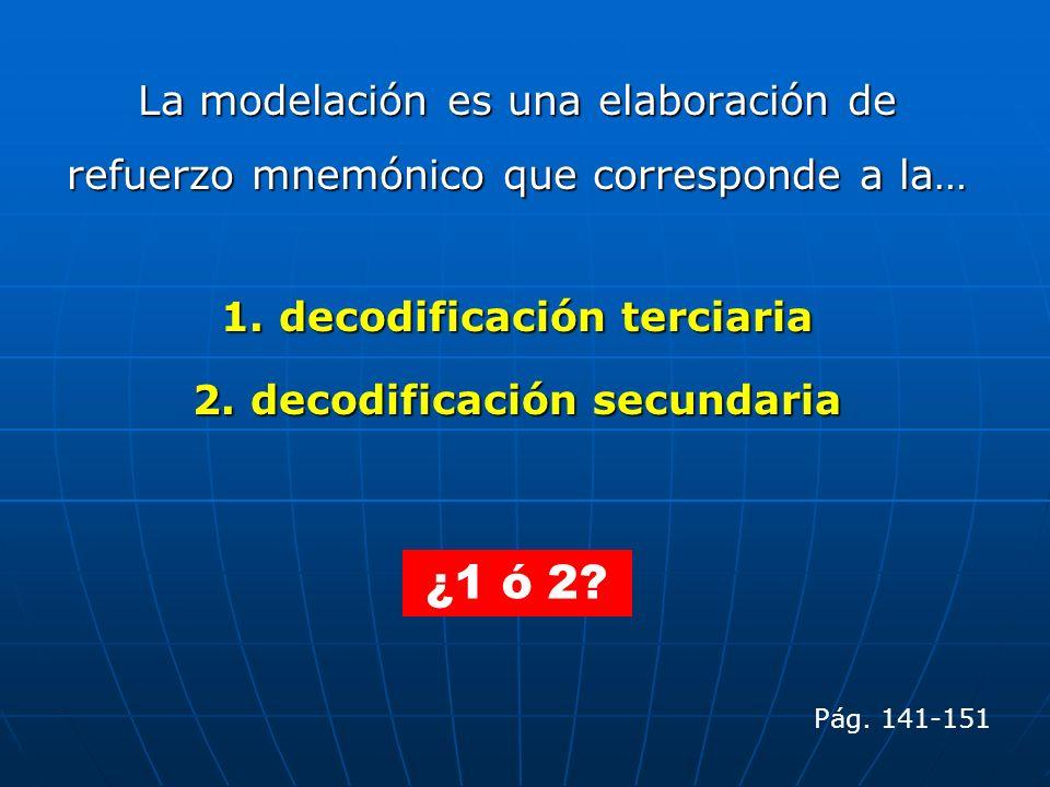 La modelación es una elaboración de refuerzo mnemónico que corresponde a la… 1. decodificación terciaria 2. decodificación secundaria Pág. 141-151 ¿1
