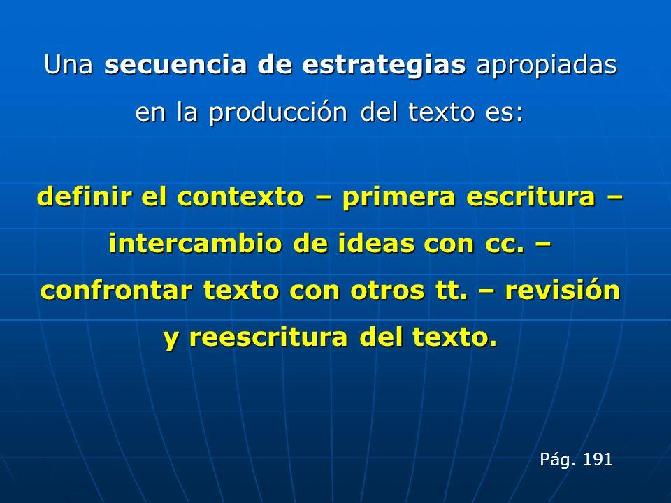 Una secuencia de estrategias apropiadas en la producción del texto es: definir el contexto – primera escritura – intercambio de ideas con cc. – confro