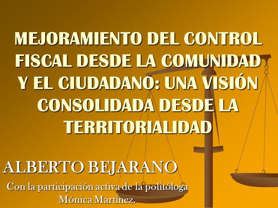 MEJORAMIENTO DEL CONTROL FISCAL DESDE LA COMUNIDAD Y EL CIUDADANO: UNA VISIÓN CONSOLIDADA DESDE LA TERRITORIALIDAD ALBERTO BEJARANO Con la participaci