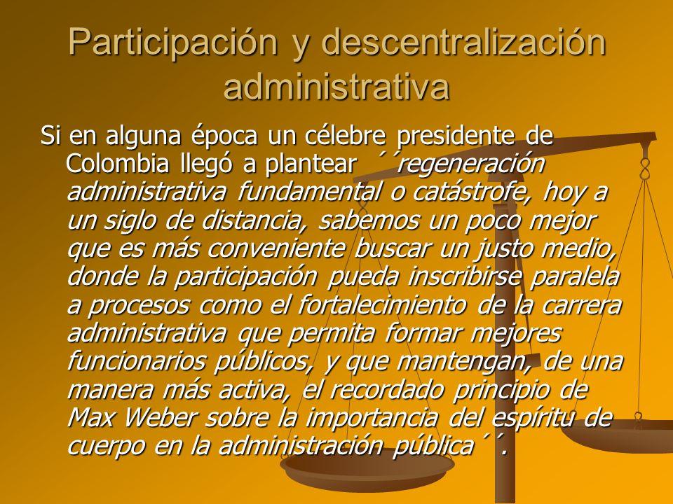 Participación y descentralización administrativa Si en alguna época un célebre presidente de Colombia llegó a plantear ´´regeneración administrativa f
