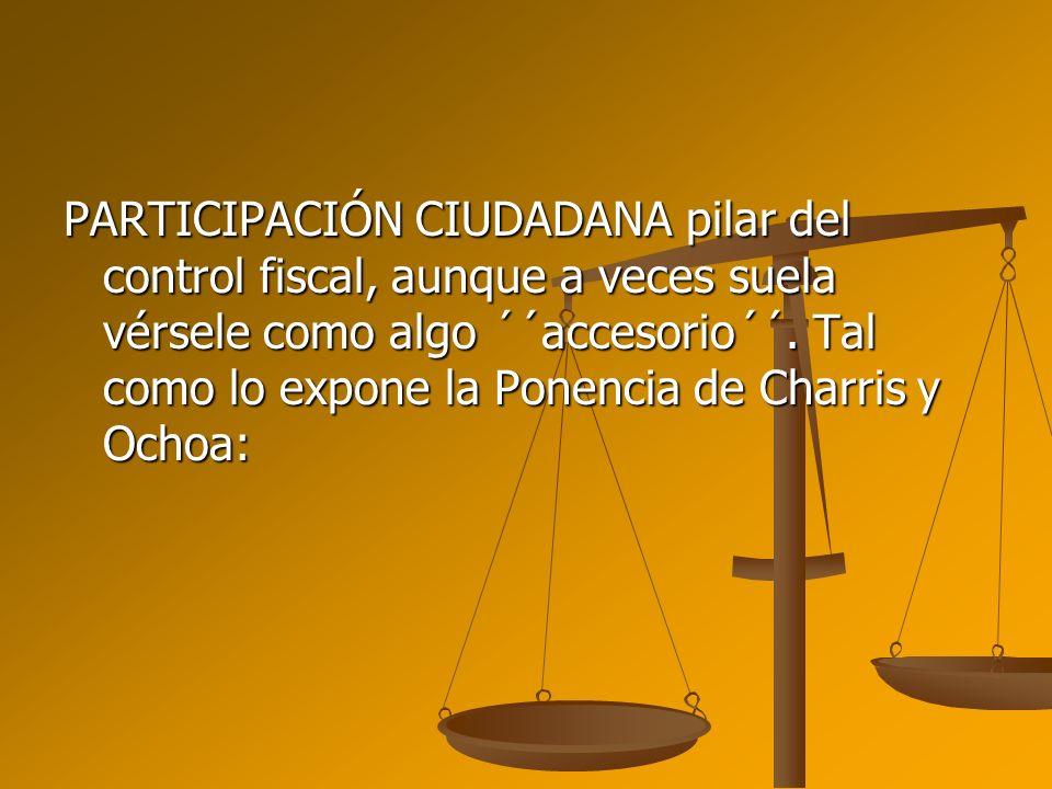 PARTICIPACIÓN CIUDADANA pilar del control fiscal, aunque a veces suela vérsele como algo ´´accesorio´´. Tal como lo expone la Ponencia de Charris y Oc