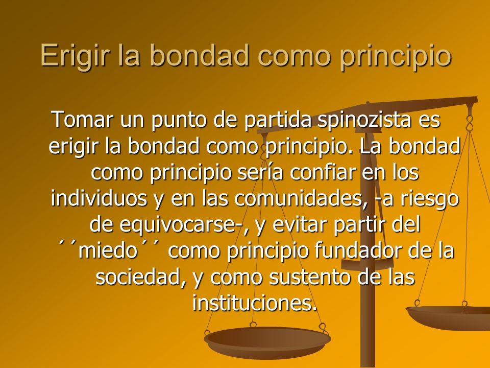 Erigir la bondad como principio Tomar un punto de partida spinozista es erigir la bondad como principio. La bondad como principio sería confiar en los