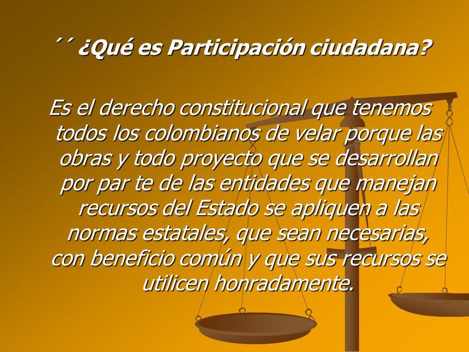 ´´ ¿Qué es Participación ciudadana? Es el derecho constitucional que tenemos todos los colombianos de velar porque las obras y todo proyecto que se de