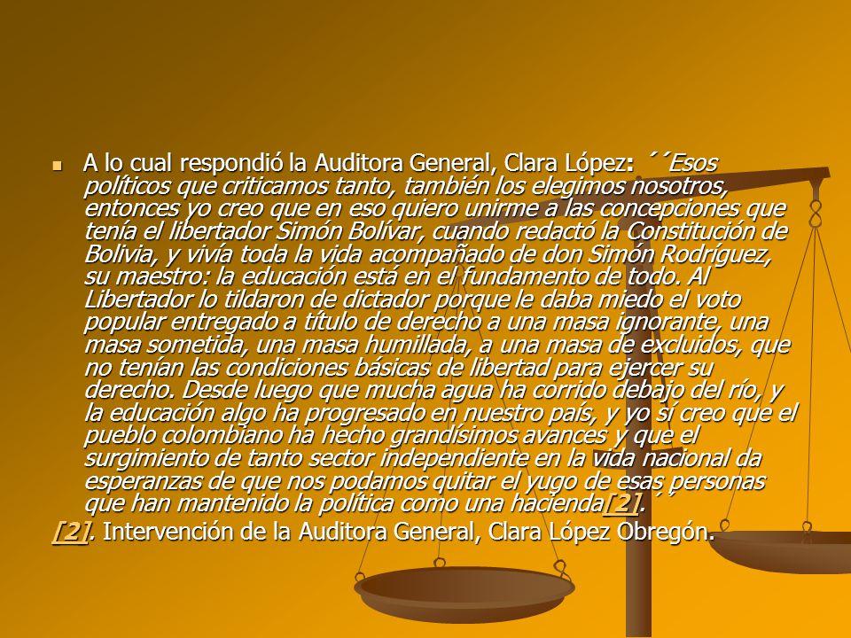 A lo cual respondió la Auditora General, Clara López: ´´Esos políticos que criticamos tanto, también los elegimos nosotros, entonces yo creo que en es