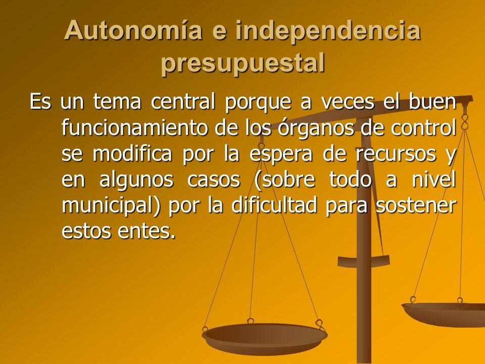 Autonomía e independencia presupuestal Es un tema central porque a veces el buen funcionamiento de los órganos de control se modifica por la espera de