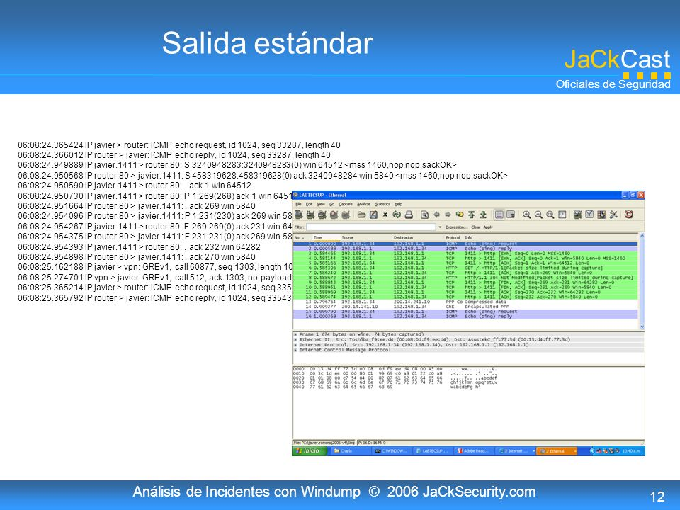 JaCkCast Oficiales de Seguridad Análisis de Incidentes con Windump © 2006 JaCkSecurity.com 12 Salida estándar 06:08:24.365424 IP javier > router: ICMP