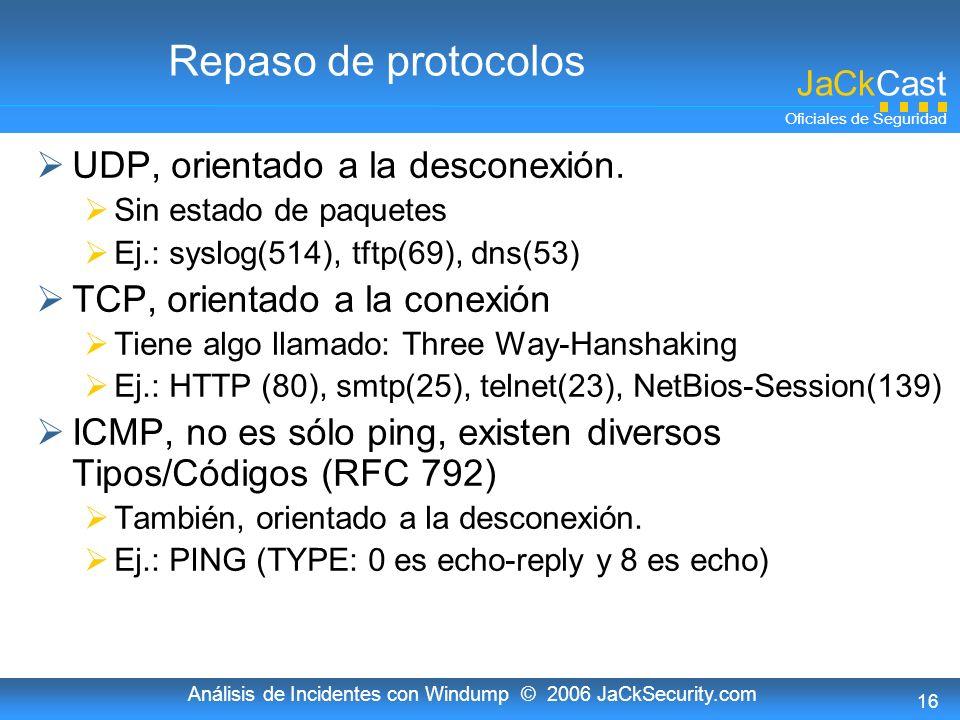 JaCkCast Oficiales de Seguridad Análisis de Incidentes con Windump © 2006 JaCkSecurity.com 16 Repaso de protocolos UDP, orientado a la desconexión. Si