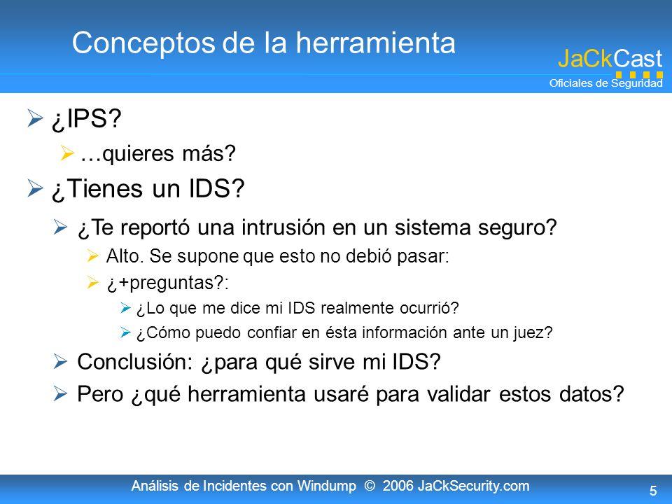 JaCkCast Oficiales de Seguridad Análisis de Incidentes con Windump © 2006 JaCkSecurity.com 5 Conceptos de la herramienta ¿IPS? …quieres más? ¿Tienes u