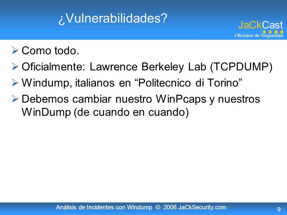 JaCkCast Oficiales de Seguridad Análisis de Incidentes con Windump © 2006 JaCkSecurity.com 9 ¿Vulnerabilidades? Como todo. Oficialmente: Lawrence Berk