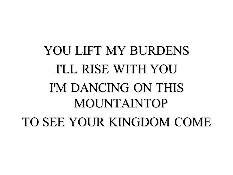 YOU LIFT MY BURDENS I LL RISE WITH YOU I M DANCING ON THIS MOUNTAINTOP TO SEE YOUR KINGDOM COME