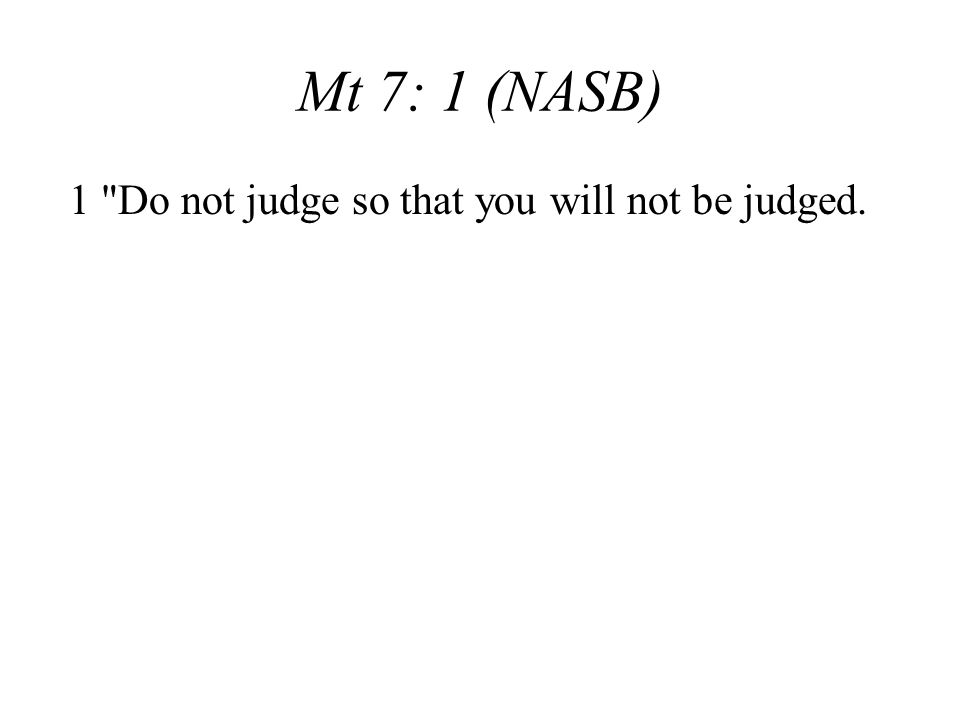 Mt 7: 1 (NASB) 1 Do not judge so that you will not be judged.