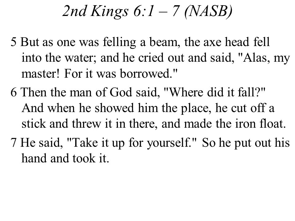 2nd Kings 6:1 – 7 (NASB) 5 But as one was felling a beam, the axe head fell into the water; and he cried out and said, Alas, my master.
