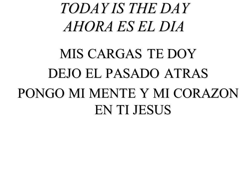 TODAY IS THE DAY AHORA ES EL DIA MIS CARGAS TE DOY DEJO EL PASADO ATRAS PONGO MI MENTE Y MI CORAZON EN TI JESUS