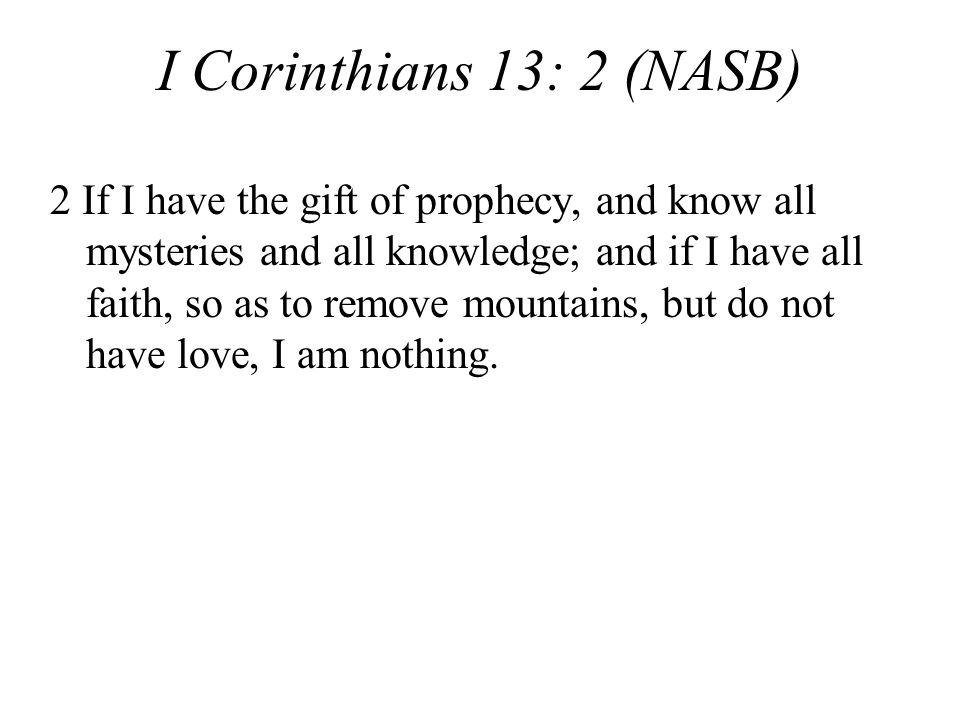 I Corinthians 13: 2 (NASB) 2 If I have the gift of prophecy, and know all mysteries and all knowledge; and if I have all faith, so as to remove mountains, but do not have love, I am nothing.