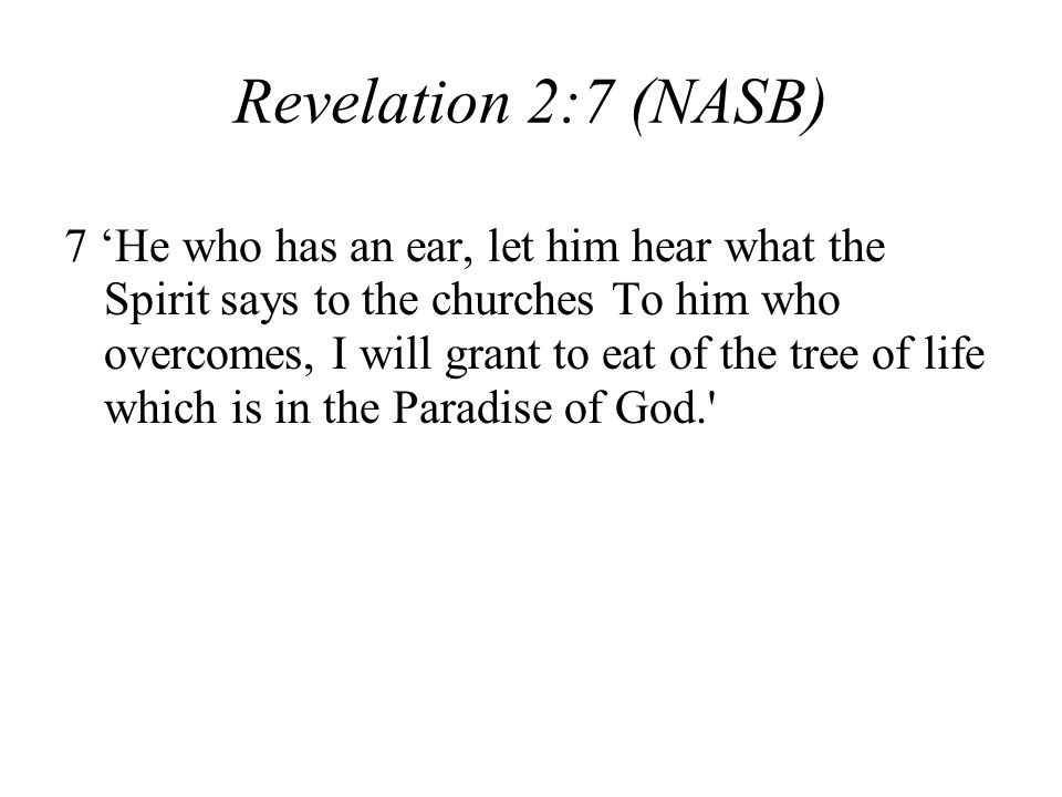 Revelation 2:7 (NASB) 7 He who has an ear, let him hear what the Spirit says to the churches To him who overcomes, I will grant to eat of the tree of life which is in the Paradise of God.