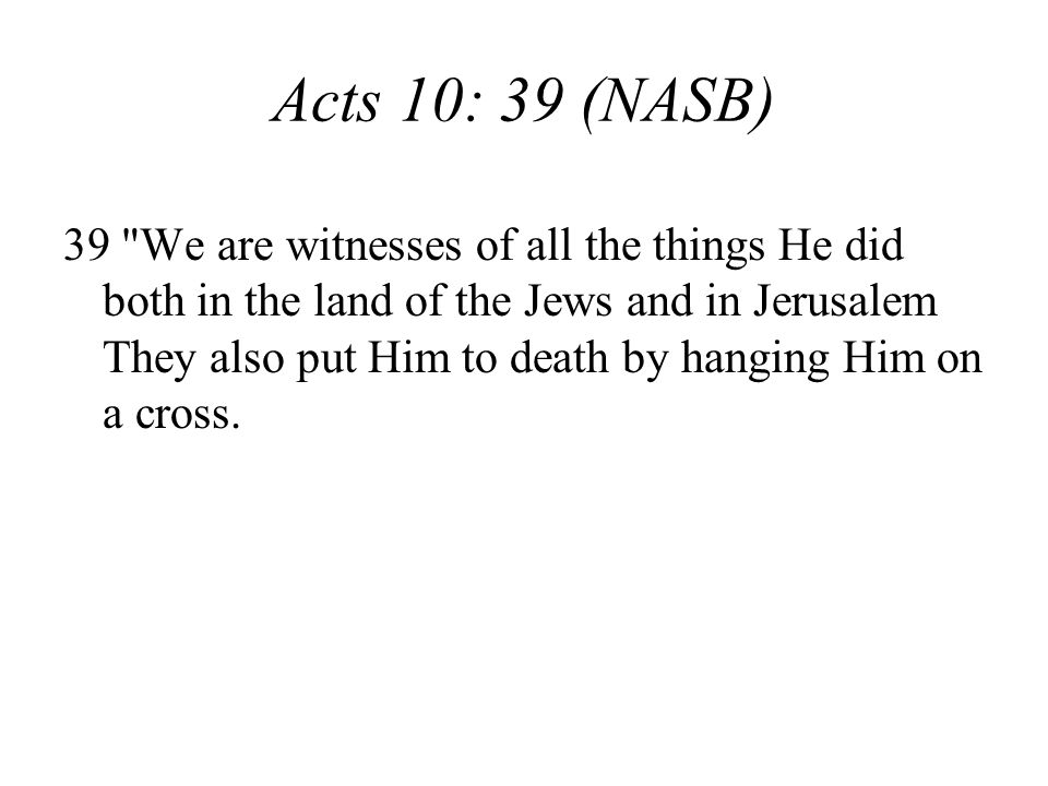Acts 10: 39 (NASB) 39 We are witnesses of all the things He did both in the land of the Jews and in Jerusalem They also put Him to death by hanging Him on a cross.