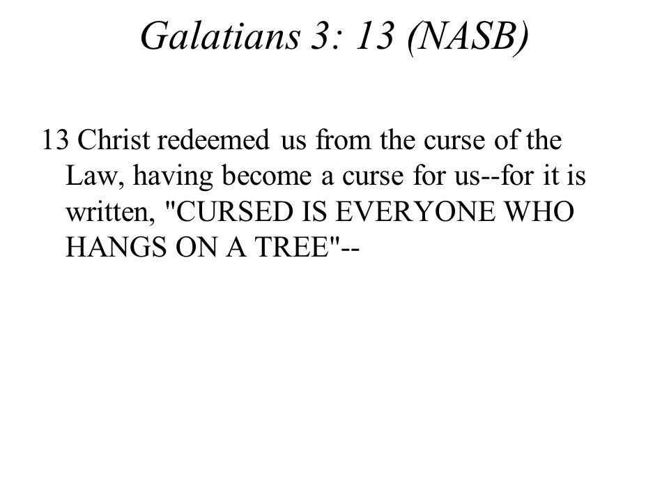 Galatians 3: 13 (NASB) 13 Christ redeemed us from the curse of the Law, having become a curse for us--for it is written, CURSED IS EVERYONE WHO HANGS ON A TREE --