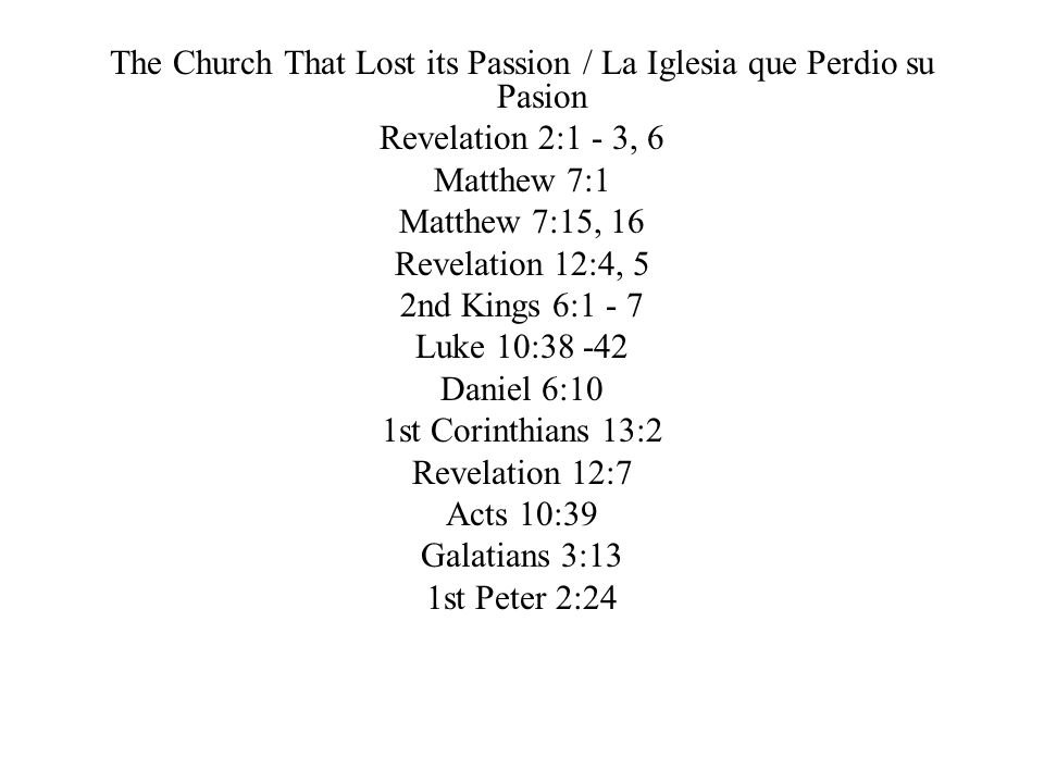 The Church That Lost its Passion / La Iglesia que Perdio su Pasion Revelation 2:1 - 3, 6 Matthew 7:1 Matthew 7:15, 16 Revelation 12:4, 5 2nd Kings 6:1 - 7 Luke 10:38 -42 Daniel 6:10 1st Corinthians 13:2 Revelation 12:7 Acts 10:39 Galatians 3:13 1st Peter 2:24