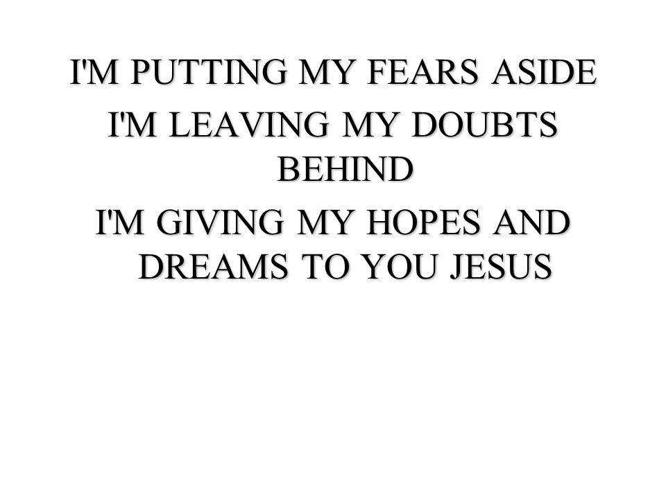 I M PUTTING MY FEARS ASIDE I M LEAVING MY DOUBTS BEHIND I M GIVING MY HOPES AND DREAMS TO YOU JESUS