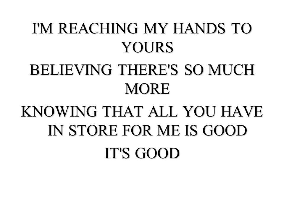 I M REACHING MY HANDS TO YOURS BELIEVING THERE S SO MUCH MORE KNOWING THAT ALL YOU HAVE IN STORE FOR ME IS GOOD IT S GOOD