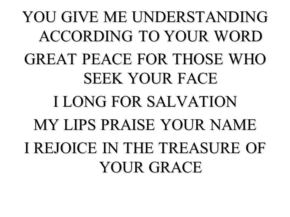 YOU GIVE ME UNDERSTANDING ACCORDING TO YOUR WORD GREAT PEACE FOR THOSE WHO SEEK YOUR FACE I LONG FOR SALVATION MY LIPS PRAISE YOUR NAME I REJOICE IN THE TREASURE OF YOUR GRACE
