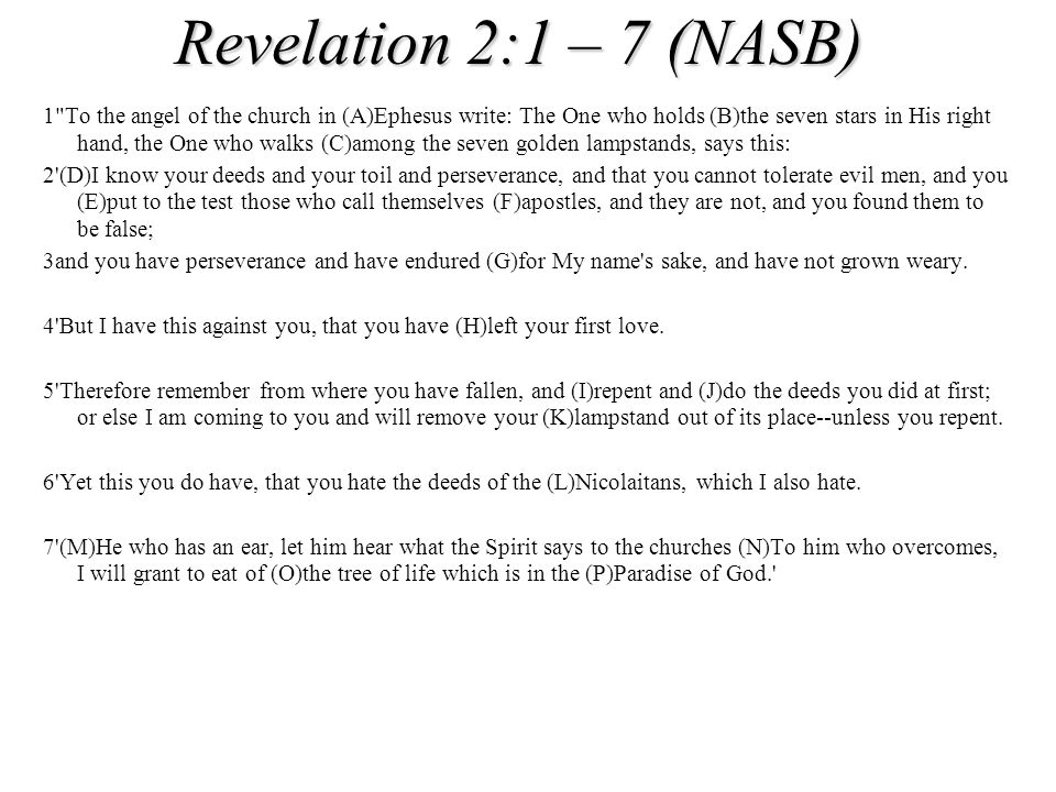 Revelation 2:1 – 7 (NASB) 1 To the angel of the church in (A)Ephesus write: The One who holds (B)the seven stars in His right hand, the One who walks (C)among the seven golden lampstands, says this: 2 (D)I know your deeds and your toil and perseverance, and that you cannot tolerate evil men, and you (E)put to the test those who call themselves (F)apostles, and they are not, and you found them to be false; 3and you have perseverance and have endured (G)for My name s sake, and have not grown weary.