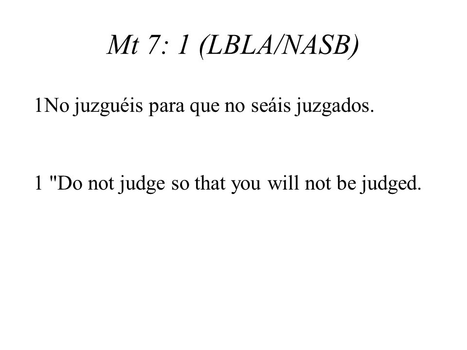 Mt 7: 1 (LBLA/NASB) 1 Do not judge so that you will not be judged.