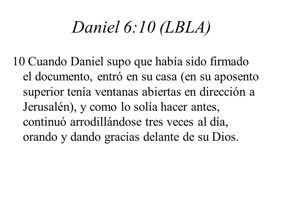 Daniel 6:10 (LBLA) 10 Cuando Daniel supo que había sido firmado el documento, entró en su casa (en su aposento superior tenía ventanas abiertas en dirección a Jerusalén), y como lo solía hacer antes, continuó arrodillándose tres veces al día, orando y dando gracias delante de su Dios.