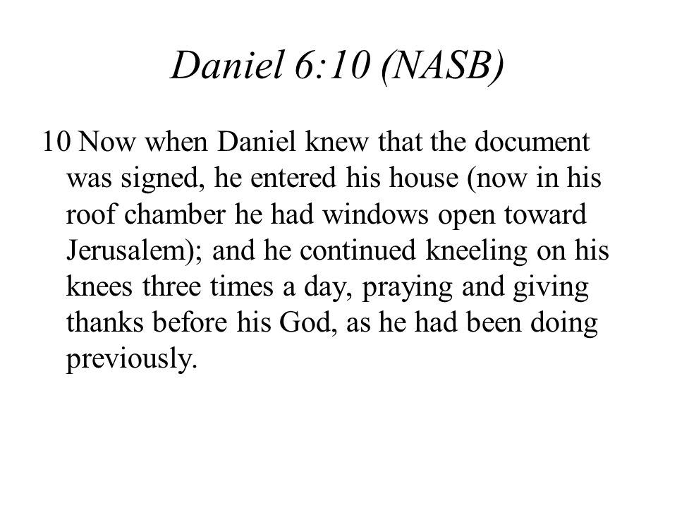 Daniel 6:10 (NASB) 10 Now when Daniel knew that the document was signed, he entered his house (now in his roof chamber he had windows open toward Jerusalem); and he continued kneeling on his knees three times a day, praying and giving thanks before his God, as he had been doing previously.