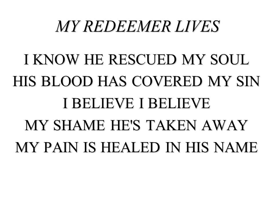 MY REDEEMER LIVES I KNOW HE RESCUED MY SOUL HIS BLOOD HAS COVERED MY SIN I BELIEVE I BELIEVE MY SHAME HE S TAKEN AWAY MY PAIN IS HEALED IN HIS NAME