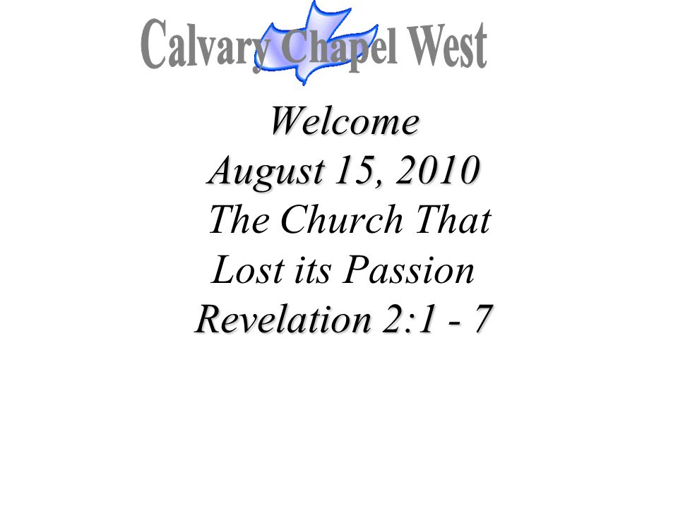 Welcome August 15, 2010 Revelation 2:1 - 7 Welcome August 15, 2010 The Church That Lost its Passion Revelation 2:1 - 7