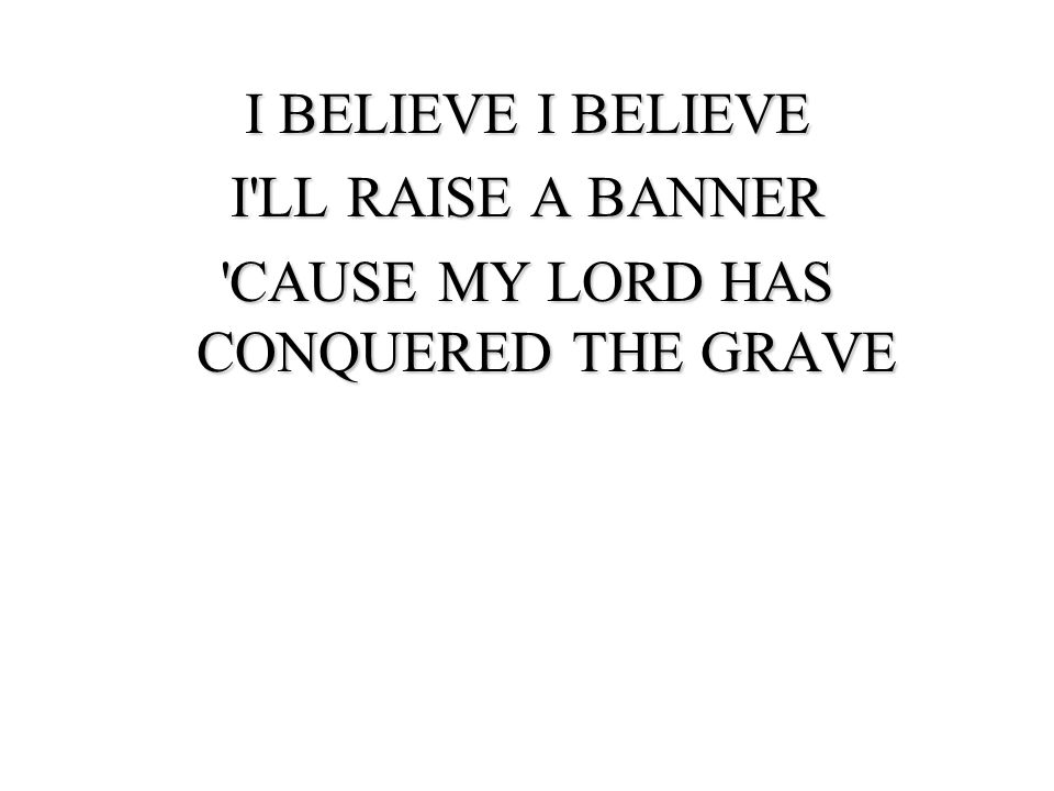 I BELIEVE I BELIEVE I LL RAISE A BANNER CAUSE MY LORD HAS CONQUERED THE GRAVE