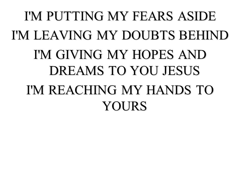 I M PUTTING MY FEARS ASIDE I M LEAVING MY DOUBTS BEHIND I M GIVING MY HOPES AND DREAMS TO YOU JESUS I M REACHING MY HANDS TO YOURS