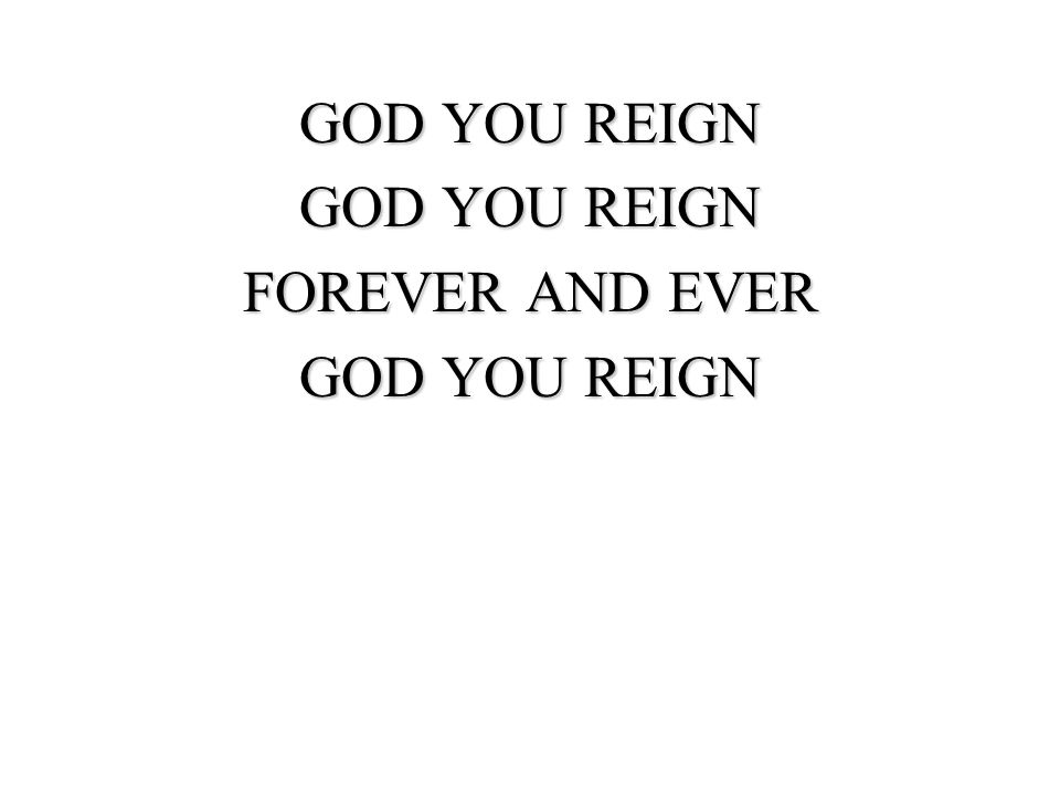 FOREVER AND EVER GOD YOU REIGN